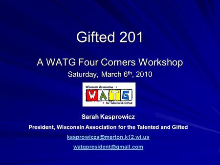 Gifted 201 A WATG Four Corners Workshop Saturday, March 6 th, 2010 Sarah Kasprowicz President, Wisconsin Association for the Talented and Gifted