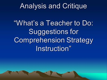 "Analysis and Critique ""What's a Teacher to Do: Suggestions for Comprehension Strategy Instruction"""