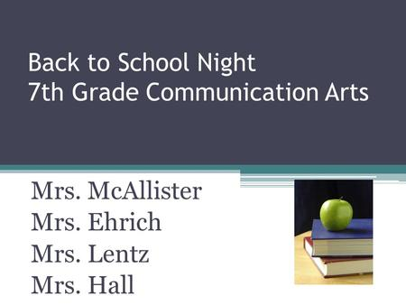 Back to School Night 7th Grade Communication Arts Mrs. McAllister Mrs. Ehrich Mrs. Lentz Mrs. Hall.