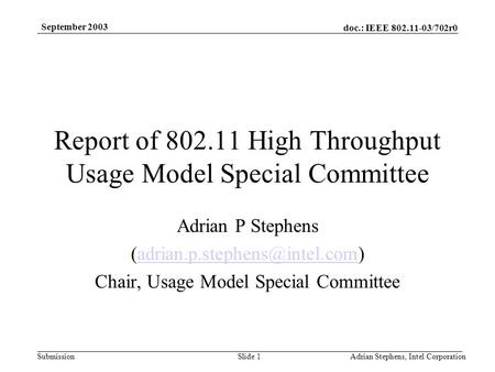Doc.: IEEE 802.11-03/702r0 Submission September 2003 Adrian Stephens, Intel CorporationSlide 1 Report of 802.11 High Throughput Usage Model Special Committee.