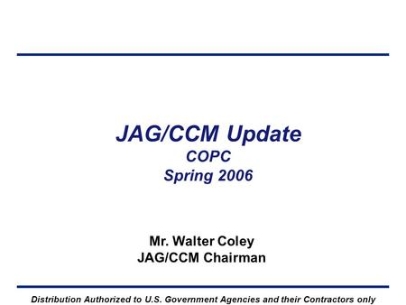 JAG/CCM Update COPC Spring 2006 Mr. Walter Coley JAG/CCM Chairman Distribution Authorized to U.S. Government Agencies and their Contractors only.