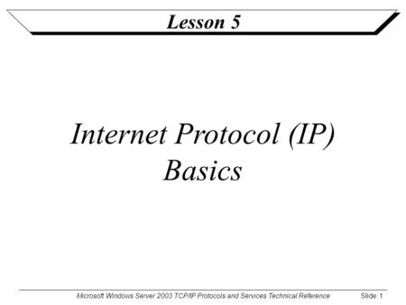 Microsoft Windows Server 2003 TCP/IP Protocols and Services Technical Reference Slide: 1 Lesson 5 Internet Protocol (IP) Basics.