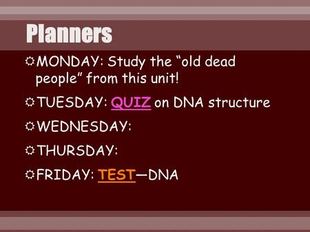" MONDAY: Study the ""old dead people"" from this unit!  TUESDAY: QUIZ on DNA structure  WEDNESDAY:  THURSDAY:  FRIDAY: TEST—DNA."