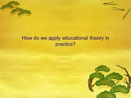 How do we apply educational theory in practice?. Combination of learning theories into a comprehensive framework Two basic processes in learning  External.