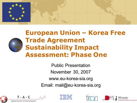 1 European Union – Korea Free Trade Agreement Sustainability Impact Assessment: Phase One Public Presentation November 30, 2007 www.eu-korea-sia.org Email: