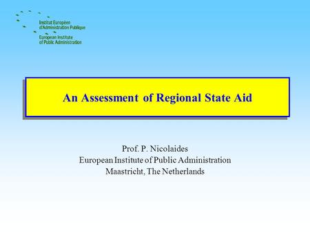 An Assessment of Regional State Aid Prof. P. Nicolaides European Institute of Public Administration Maastricht, The Netherlands.