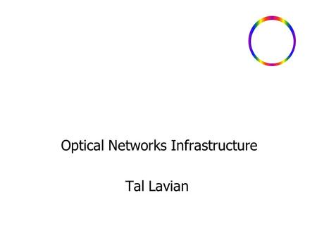 Optical Networks Infrastructure Tal Lavian. - 2 Optical Service and Applications Area of interest Need for building new services utilizing agile optical.