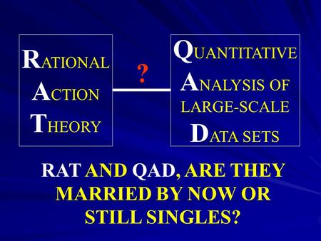 R ATIONAL A CTION T HEORY Q UANTITATIVE A NALYSIS OF LARGE-SCALE D ATA SETS RAT AND QAD, ARE THEY MARRIED BY NOW OR STILL SINGLES? ?