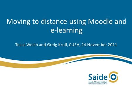 Moving to distance using Moodle and e-learning Tessa Welch and Greig Krull, CUEA, 24 November 2011.