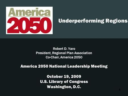 1 Underperforming Regions Robert D. Yaro President, Regional Plan Association Co-Chair, America 2050 America 2050 National Leadership Meeting October 19,