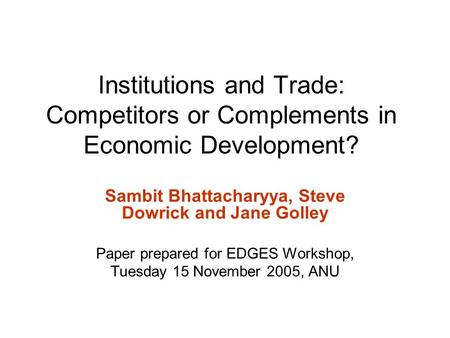 Institutions and Trade: Competitors or Complements in Economic Development? Sambit Bhattacharyya, Steve Dowrick and Jane Golley Paper prepared for EDGES.