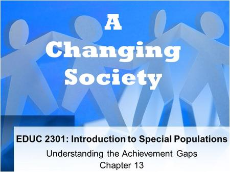 EDUC 2301: Introduction to Special Populations Understanding the Achievement Gaps Chapter 13 A Changing Society.