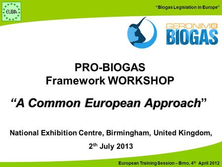 "European Training Session – Brno, 4 th April 2012 ""Biogas Legislation in Europe"" National Exhibition Centre, Birmingham, United Kingdom, 2 th July 2013."