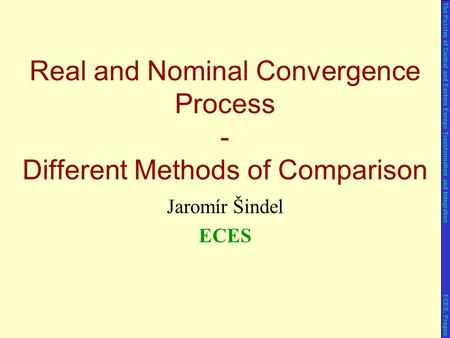Jaromír Šindel ECES Real and Nominal Convergence Process - Different Methods of Comparison The Puzzles of Central and Eastern Europe Transformation and.