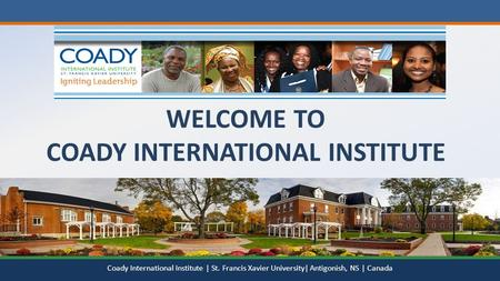 WELCOME TO COADY INTERNATIONAL INSTITUTE Coady International Institute | St. Francis Xavier University| Antigonish, NS | Canada.