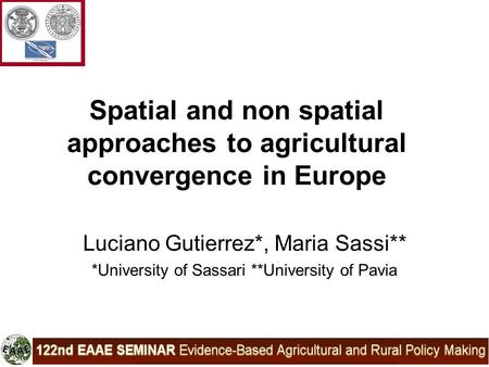 Spatial and non spatial approaches to agricultural convergence in Europe Luciano Gutierrez*, Maria Sassi** *University of Sassari **University of Pavia.