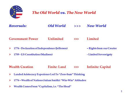 1 The Old World vs. The New World Reversals: Old World>>>New World Government PowerUnlimited >>>Limited  1776 - Declaration of Independence (Jefferson)