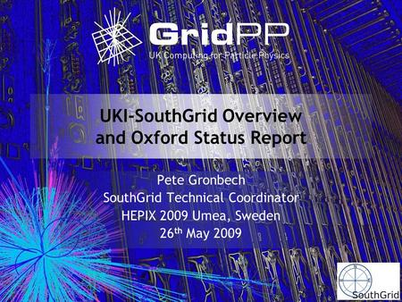 UKI-SouthGrid Overview and Oxford Status Report Pete Gronbech SouthGrid Technical Coordinator HEPIX 2009 Umea, Sweden 26 th May 2009.