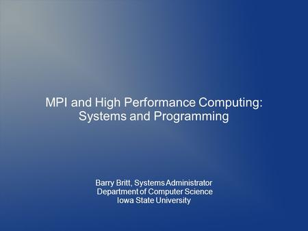 MPI and High Performance Computing: Systems and Programming Barry Britt, Systems Administrator Department of Computer Science Iowa State University.