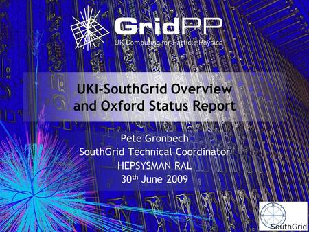 UKI-SouthGrid Overview and Oxford Status Report Pete Gronbech SouthGrid Technical Coordinator HEPSYSMAN RAL 30 th June 2009.