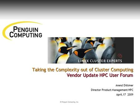 Taking the Complexity out of Cluster Computing Vendor Update HPC User Forum Arend Dittmer Director Product Management HPC April,17 2009.