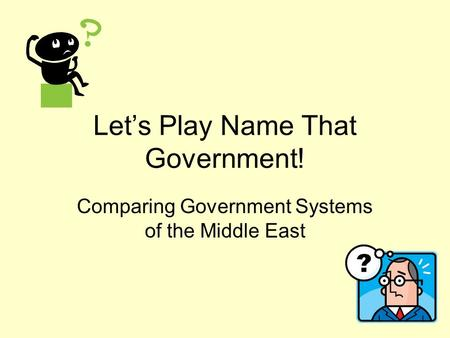 Let's Play Name That Government! Comparing Government Systems of the Middle East.