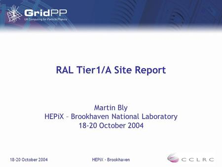 18-20 October 2004HEPiX - Brookhaven RAL Tier1/A Site Report Martin Bly HEPiX – Brookhaven National Laboratory 18-20 October 2004.