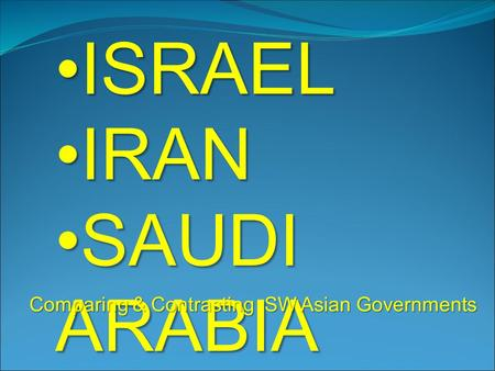ISRAELISRAEL IRANIRAN SAUDI ARABIASAUDI ARABIA Comparing & Contrasting SW Asian Governments.