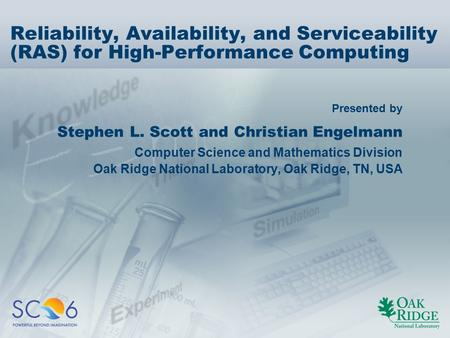 Presented by Reliability, Availability, and Serviceability (RAS) for High-Performance Computing Stephen L. Scott and Christian Engelmann Computer Science.