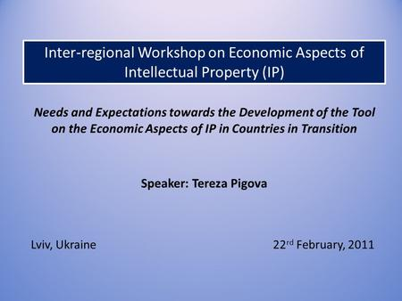 Needs and Expectations towards the Development of the Tool on the Economic Aspects of IP in Countries in Transition Speaker: Tereza Pigova Lviv, Ukraine22.