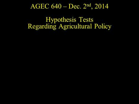 AGEC 640 – Dec. 2 nd, 2014 Hypothesis Tests Regarding Agricultural Policy.