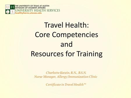 Travel Health: Core Competencies and Resources for Training Charlotte Katzin, R.N., B.S.N. Nurse Manager, Allergy/Immunization Clinic Certificate in Travel.