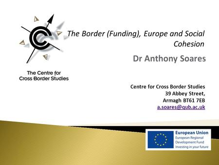 Centre for Cross Border Studies 39 Abbey Street, Armagh BT61 7EB The Border (Funding), Europe and Social Cohesion.