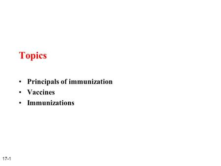 17-1 Topics Principals of immunization Vaccines Immunizations.