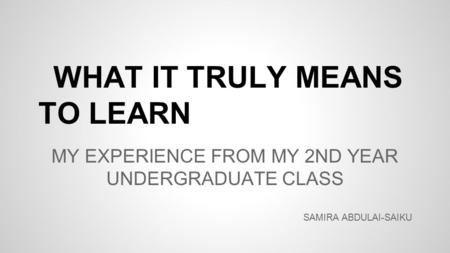 WHAT IT TRULY MEANS TO LEARN MY EXPERIENCE FROM MY 2ND YEAR UNDERGRADUATE CLASS SAMIRA ABDULAI-SAIKU.