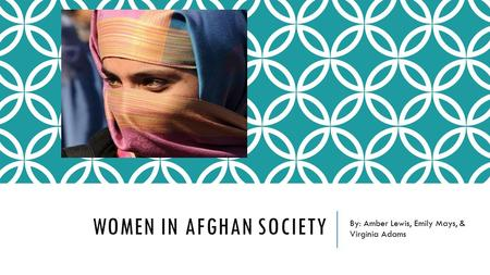 WOMEN IN AFGHAN SOCIETY By: Amber Lewis, Emily Mays, & Virginia Adams.