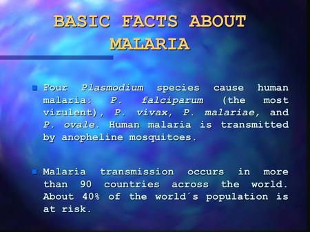 BASIC FACTS ABOUT MALARIA n Four Plasmodium species cause human malaria: P. falciparum (the most virulent), P. vivax, P. malariae, and P. ovale. Human.