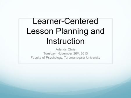 Learner-Centered Lesson Planning and Instruction Arlends Chris Tuesday, November 26 th, 2013 Faculty of Psychology, Tarumanagara University.
