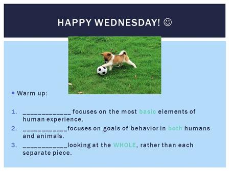  Warm up: 1._____________ focuses on the most basic elements of human experience. 2.____________focuses on goals of behavior in both humans and animals.