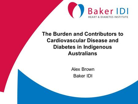The Burden and Contributors to Cardiovascular Disease and Diabetes in Indigenous Australians Alex Brown Baker IDI.
