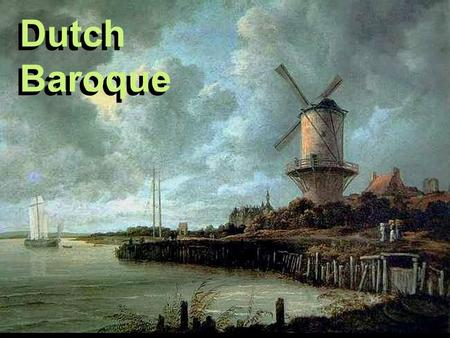 Dutch Baroque. DUTCH FREEDOM The Dutch succeeded in securing their independence from the Spanish in the late sixteenth century. Not until 1648, however,
