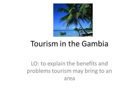 LO: to explain the benefits and problems tourism may bring to an area
