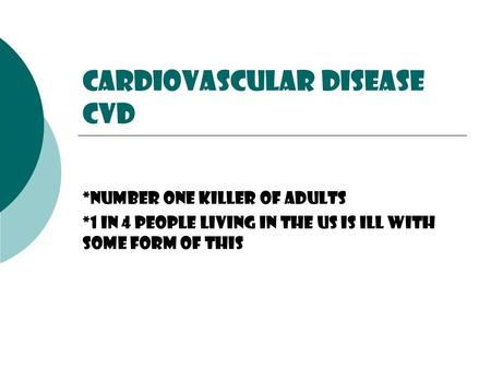 Cardiovascular Disease CVD *Number one killer of adults *1 in 4 people living In the us is ill with some form of this.