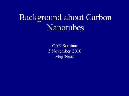 Background about Carbon Nanotubes CAR Seminar 5 November 2010 Meg Noah.