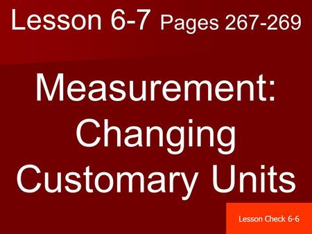 Lesson 6-7 Pages 267-269 Measurement: Changing Customary Units Lesson Check 6-6.