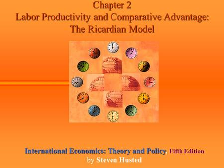 Chapter 2 Labor Productivity and Comparative Advantage: The Ricardian Model International Economics: Theory and Policy International Economics: Theory.