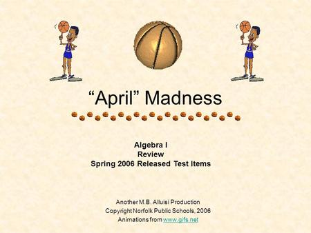 """April"" Madness Another M.B. Alluisi Production Copyright Norfolk Public Schools, 2006 Animations from www.gifs.netwww.gifs.net Algebra I Review Spring."