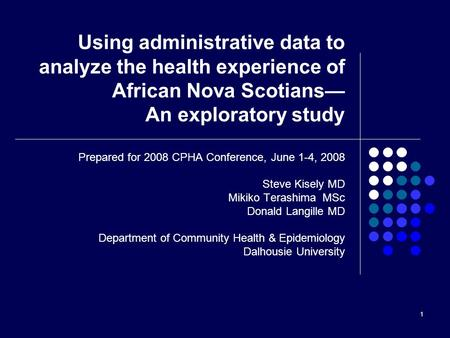 1 Using administrative data to analyze the health experience of African Nova Scotians— An exploratory study Prepared for 2008 CPHA Conference, June 1-4,