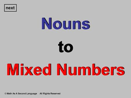 Nouns to Mixed Numbers Nouns to Mixed Numbers next © Math As A Second Language All Rights Reserved.