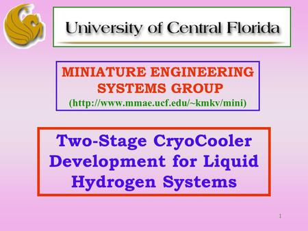 1 MINIATURE <strong>ENGINEERING</strong> SYSTEMS GROUP (http://www.mmae.ucf.edu/~kmkv/mini) Two-Stage CryoCooler Development for Liquid Hydrogen Systems.